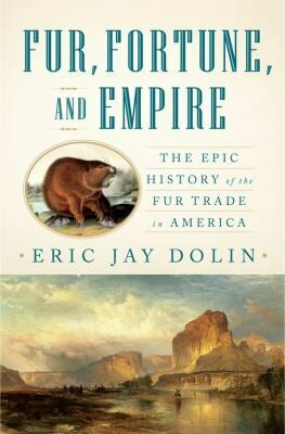 Fur, Fortune and Empire: The Epic History of the Fur Trade in America