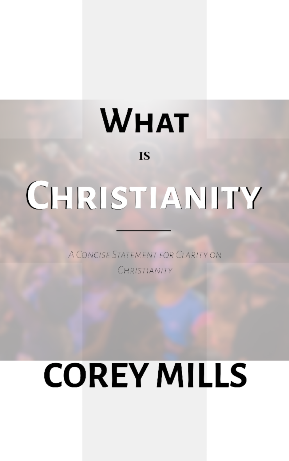 What is Christianity: A Concise Statement for Clarity on Christianity