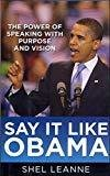 Say It Like Obama The Power of Speaking with Purpose and Vision by Shel Leanne