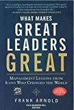 What Makes Great Leaders Great Management Lessons from Icons Who Changed the World by Frank Arnold