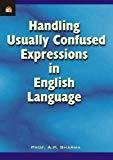 HANDLING USUALLY CONFUSED EXPRESSIONS IN ENGLISH LANGUAGE by A.P. SHARMA