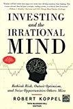 Investing and the Irrational Mind Rethink Risk Outwit Optimism and Seize Opportunities Others Miss by Robert Koppel