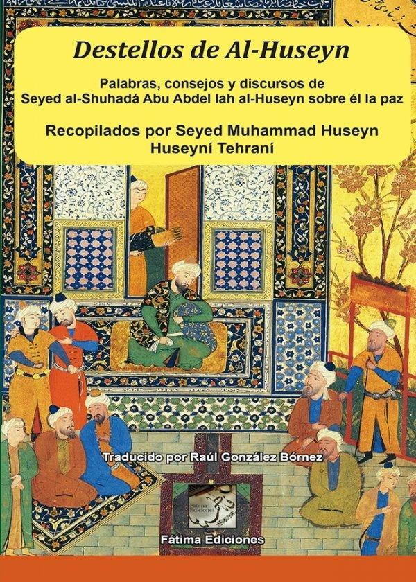 Destellos de Al-Huseyn. Palabras, consejos y discursos deSeyed al-Shuhadá Abu Abdel Iah al-Huseyn sobre él la paz