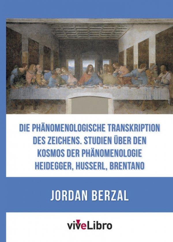 Die phänomenologische Transkription des Zeichens. Studien über den Kosmos der Phänomenologie Heidegger, Husserl, Brentano