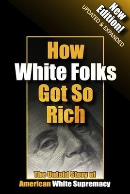 How White Folks Got So Rich: The Untold Story of American White Supremacy