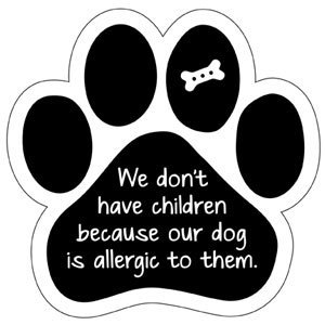 We don't have children because our dog is allergic