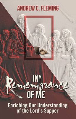 In Remembrance of Me–Enriching Our Understanding of the Lord's Supper